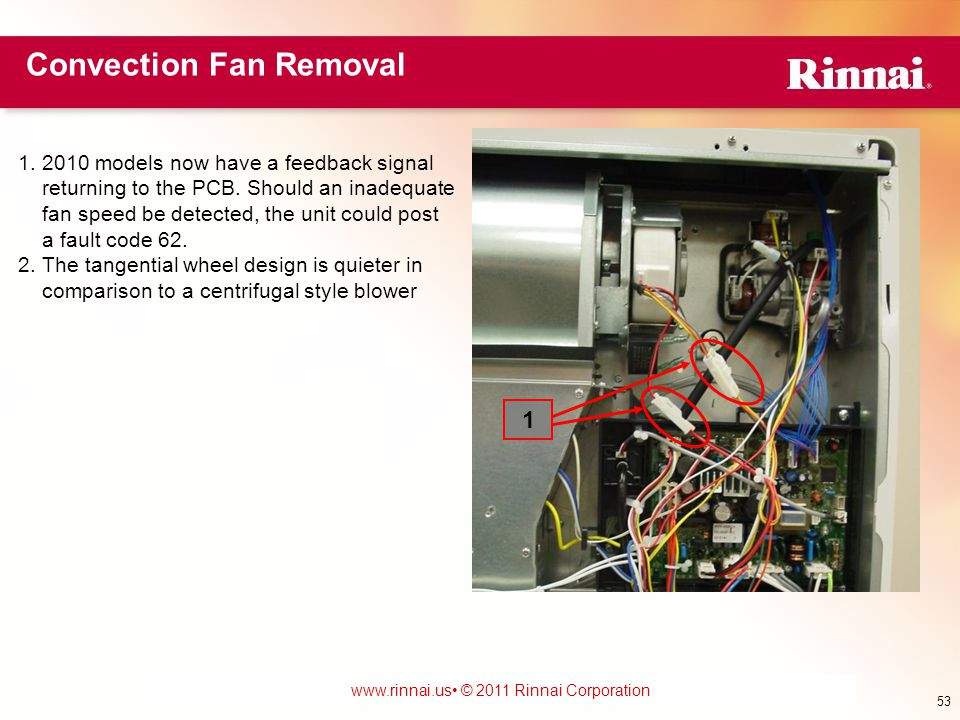www.foreverhotwater.comwww.foreverhotwater.com www.comfortableheatingsolutions.com © 2007 Rinnai Corporation www.rinnai.us © 2011 Rinnai Corporation Convection Fan Removal 53 1.2010 models now have a feedback signal returning to the PCB.