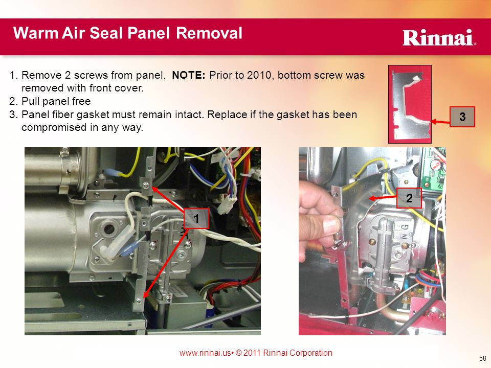www.foreverhotwater.comwww.foreverhotwater.com www.comfortableheatingsolutions.com © 2007 Rinnai Corporation www.rinnai.us © 2011 Rinnai Corporation Warm Air Seal Panel Removal 1.Remove 2 screws from panel.