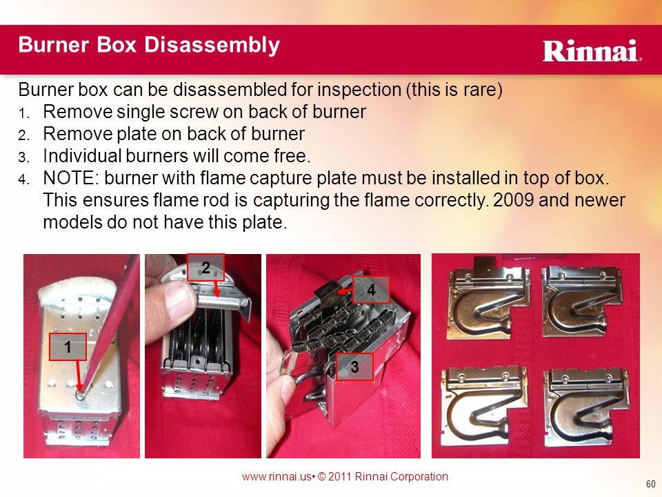 www.foreverhotwater.comwww.foreverhotwater.com www.comfortableheatingsolutions.com © 2007 Rinnai Corporation www.rinnai.us © 2011 Rinnai Corporation Burner Box Disassembly Burner box can be disassembled for inspection (this is rare) 1.