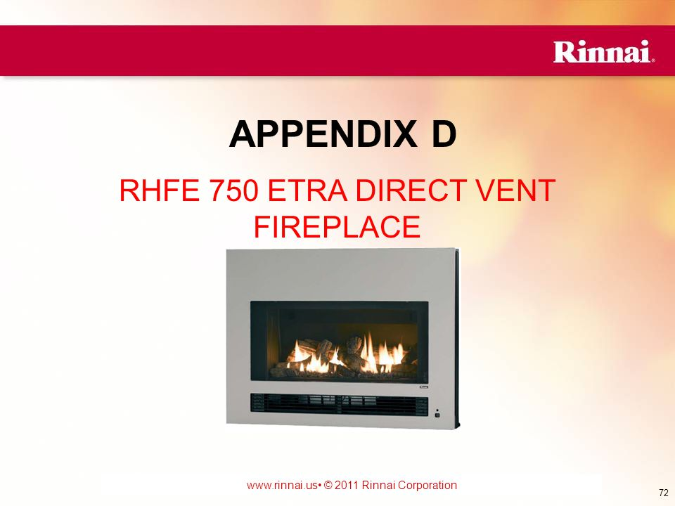 www.foreverhotwater.comwww.foreverhotwater.com www.comfortableheatingsolutions.com © 2007 Rinnai Corporation www.rinnai.us © 2011 Rinnai Corporation RHFE 750 ETRA DIRECT VENT FIREPLACE APPENDIX D 72