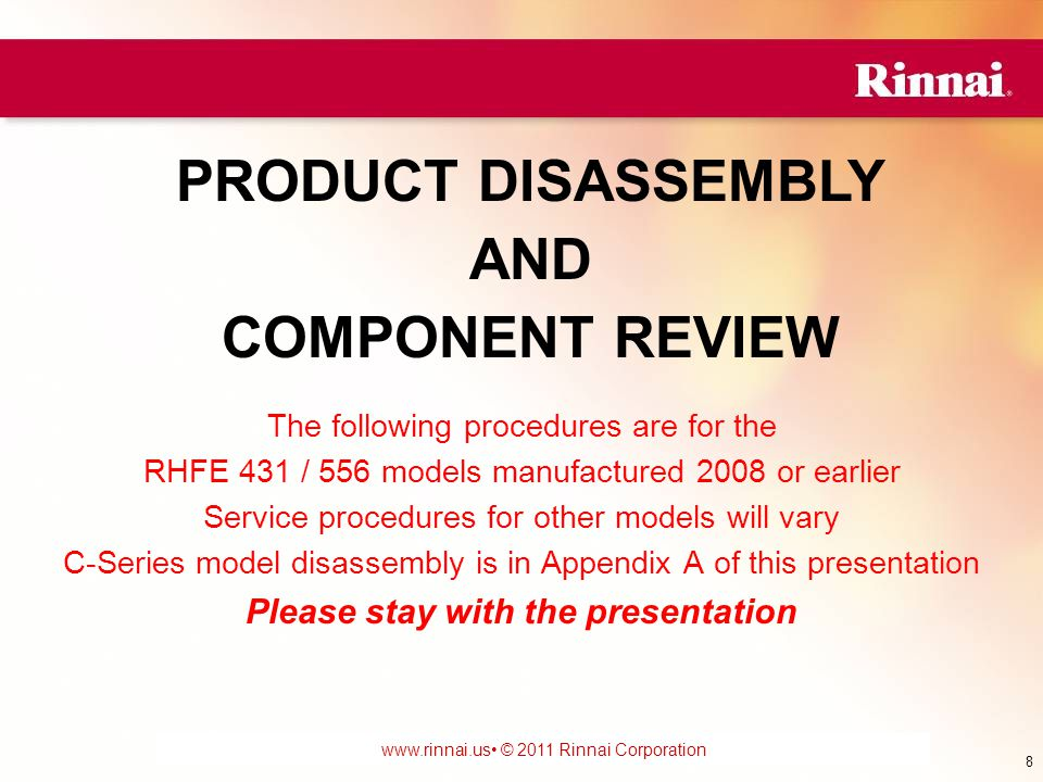 www.foreverhotwater.comwww.foreverhotwater.com www.comfortableheatingsolutions.com © 2007 Rinnai Corporation www.rinnai.us © 2011 Rinnai Corporation The following procedures are for the RHFE 431 / 556 models manufactured 2008 or earlier Service procedures for other models will vary C-Series model disassembly is in Appendix A of this presentation Please stay with the presentation PRODUCT DISASSEMBLY AND COMPONENT REVIEW 8