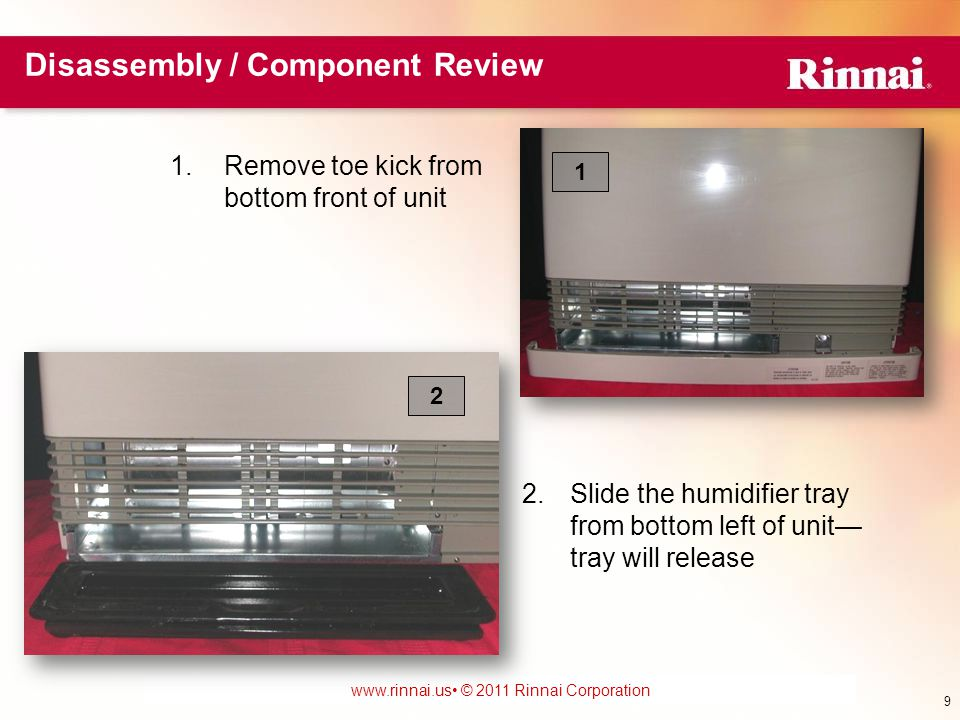 www.foreverhotwater.comwww.foreverhotwater.com www.comfortableheatingsolutions.com © 2007 Rinnai Corporation www.rinnai.us © 2011 Rinnai Corporation Cover Removal 1.Remove 8 screws from the lower front panel 2.Pull out on the bottom of the panel and the top will drop down from slots 3.Inside of cover has valuable information including the wiring diagram 1 3 10