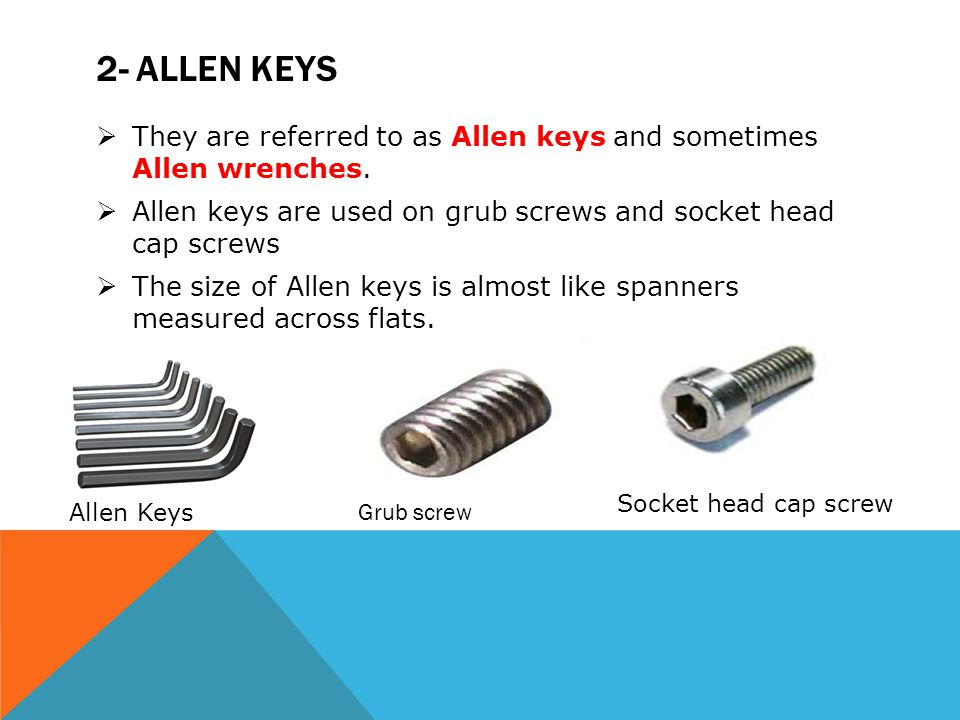 2- ALLEN KEYS  They are referred to as Allen keys and sometimes Allen wrenches.