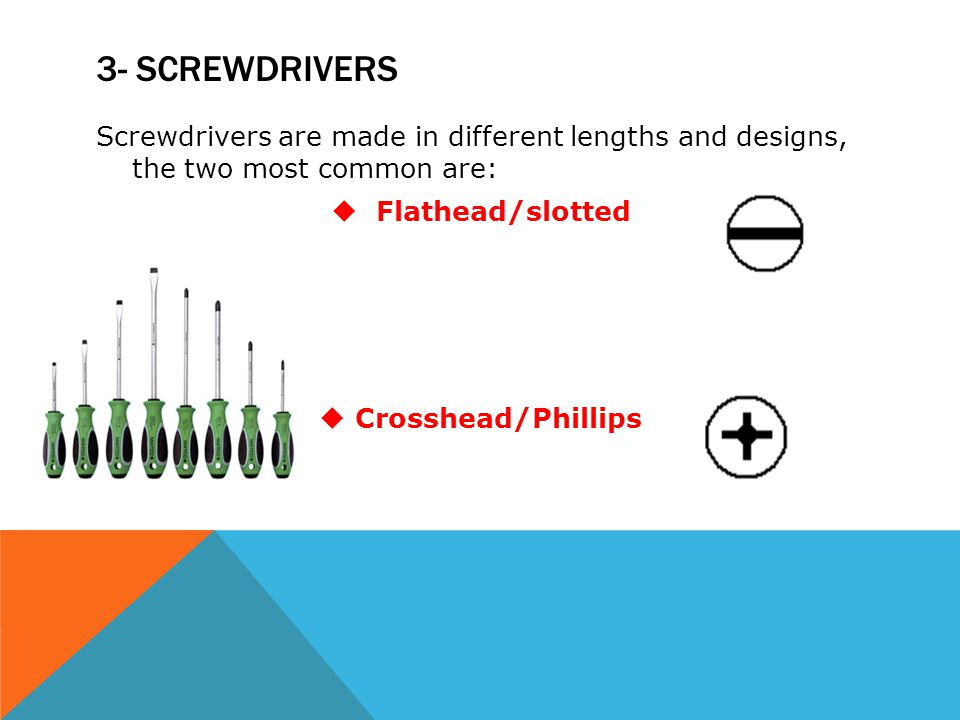 3- SCREWDRIVERS Screwdrivers are made in different lengths and designs, the two most common are:  Flathead/slotted  Crosshead/Phillips