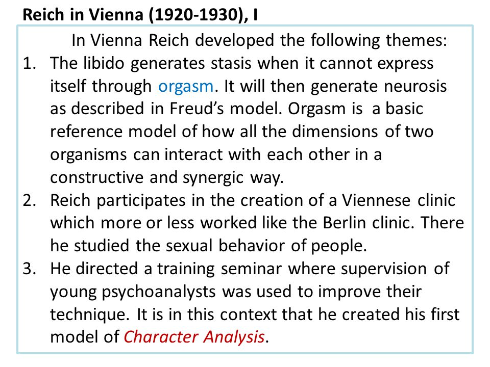 In Vienna Reich developed the following themes: 1.The libido generates stasis when it cannot express itself through orgasm.
