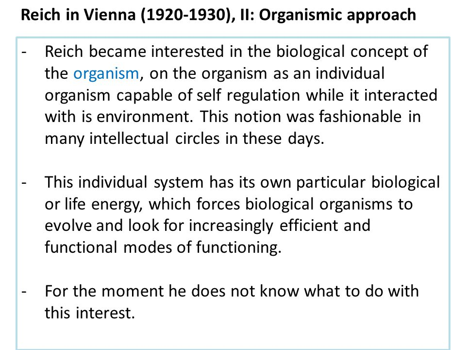 -Reich became interested in the biological concept of the organism, on the organism as an individual organism capable of self regulation while it interacted with is environment.