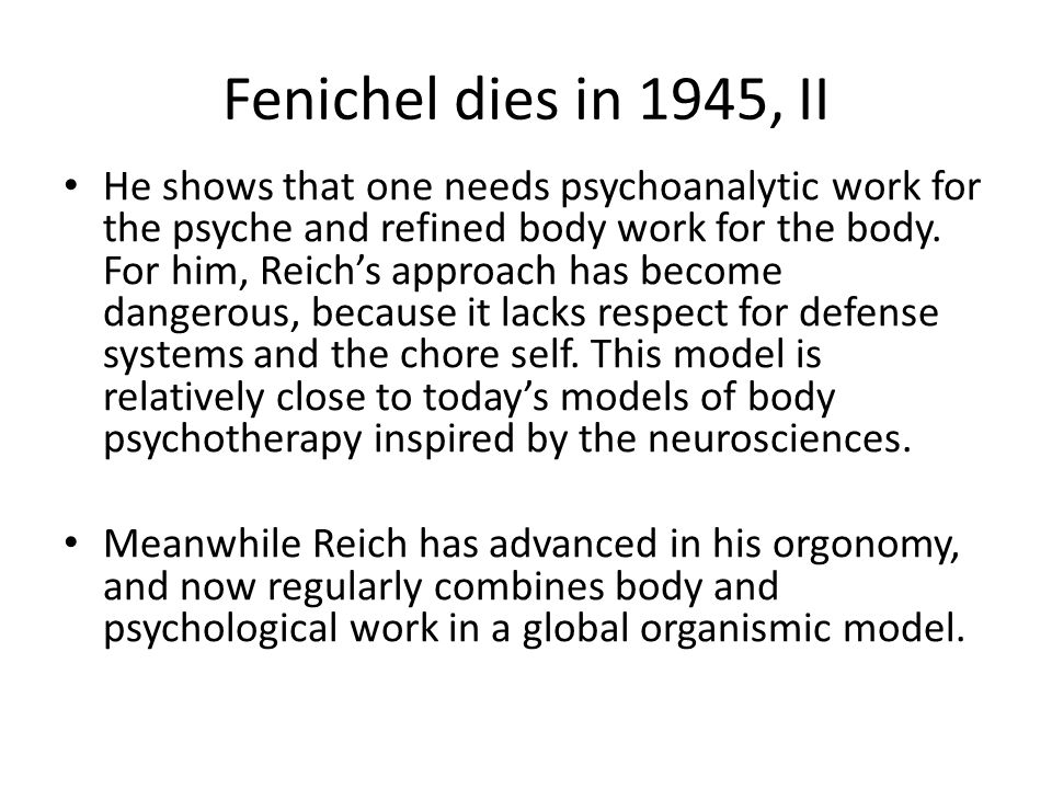 Fenichel dies in 1945, II He shows that one needs psychoanalytic work for the psyche and refined body work for the body. For him, Reich's approach has