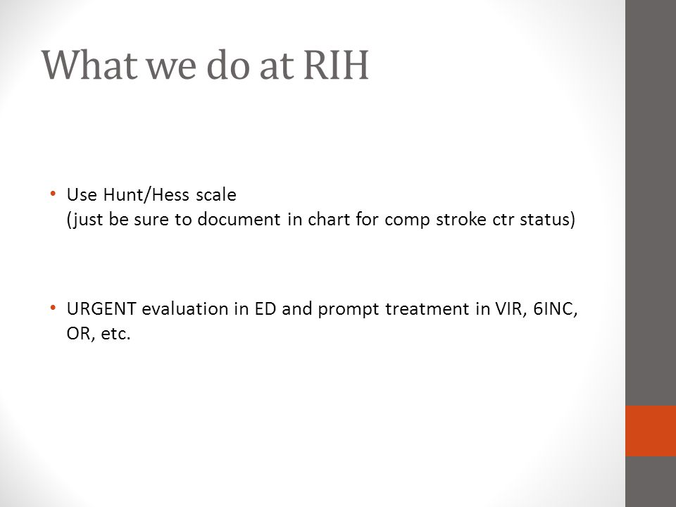 What we do at RIH Use Hunt/Hess scale (just be sure to document in chart for comp stroke ctr status) URGENT evaluation in ED and prompt treatment in V