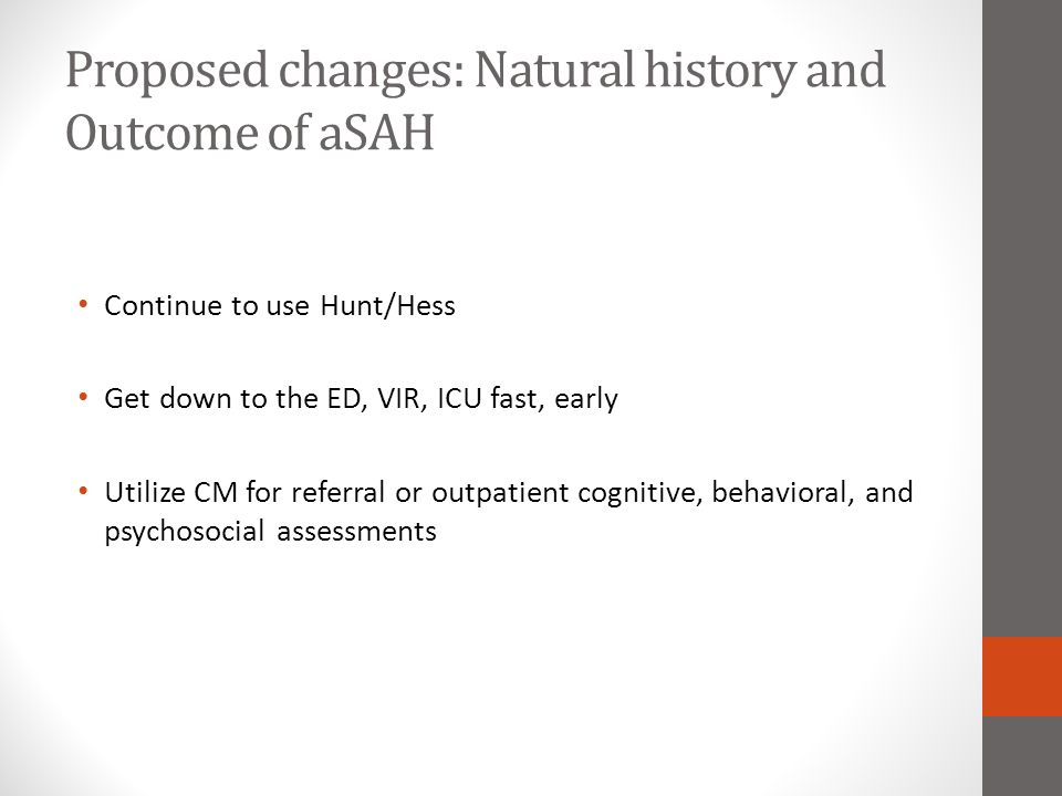 Proposed changes: Natural history and Outcome of aSAH Continue to use Hunt/Hess Get down to the ED, VIR, ICU fast, early Utilize CM for referral or ou