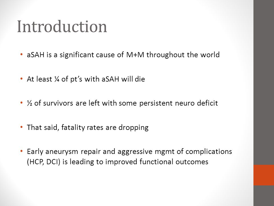 Management of Medical complications associated with aSAH : Recommendations Hypotonic IVF and volume contraction is NOT recommended (Class III; Level of Evidence B) Monitoring volume status (CVP, PCWP, I/O) is reasonable as is tx of volume contraction w/ crystalloid/colloid ( Class IIa; LOE B) Aggressive control of fever to a target of normothermia (NEW; Class IIa; Level of Evidence B) Careful Glucose mgmt, avoiding hypoglycemia (Class IIb; LOE B) Use of PRBC's to treat anemia in pt's at risk for developing cerebral ischemia is reasonable (NEW; Class IIb; LOE B) Florinef and hypertonic saline is reasonable to correct and prevent hyponatremia (Class IIa; Level of Evidence B) HIT and DVT's are frequent complications of aSAH.