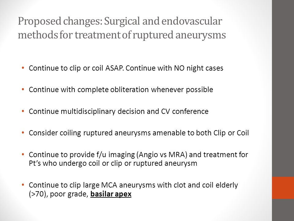 Proposed changes: Surgical and endovascular methods for treatment of ruptured aneurysms Continue to clip or coil ASAP. Continue with NO night cases Co
