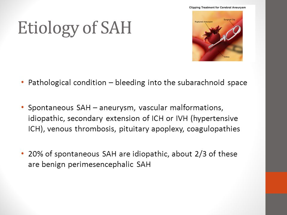 Etiology of SAH Pathological condition – bleeding into the subarachnoid space Spontaneous SAH – aneurysm, vascular malformations, idiopathic, secondar