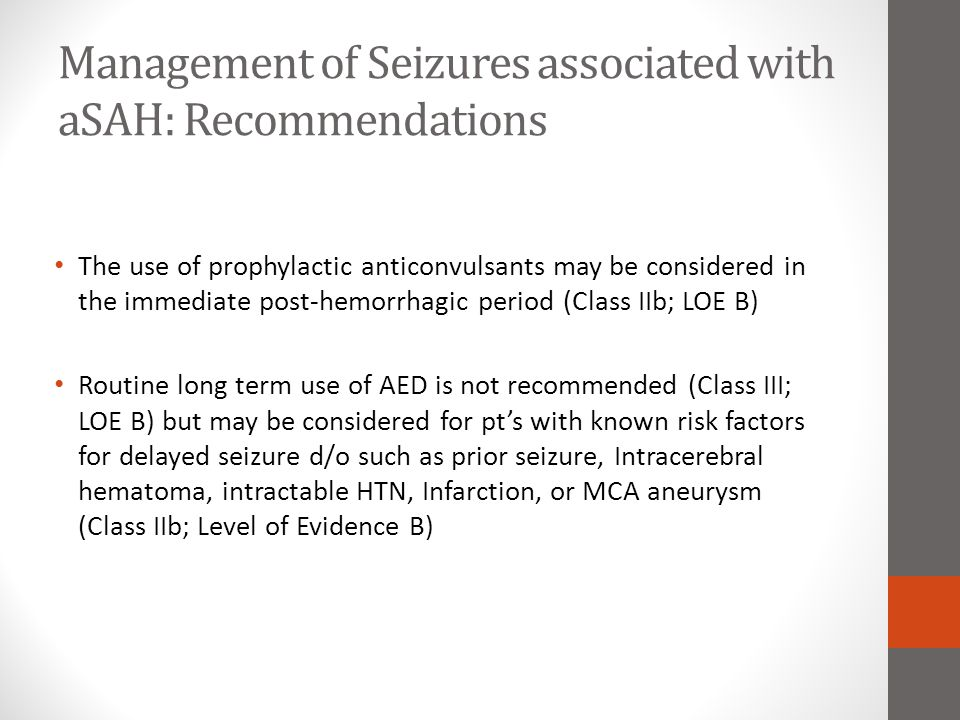 Management of Seizures associated with aSAH: Recommendations The use of prophylactic anticonvulsants may be considered in the immediate post-hemorrhag