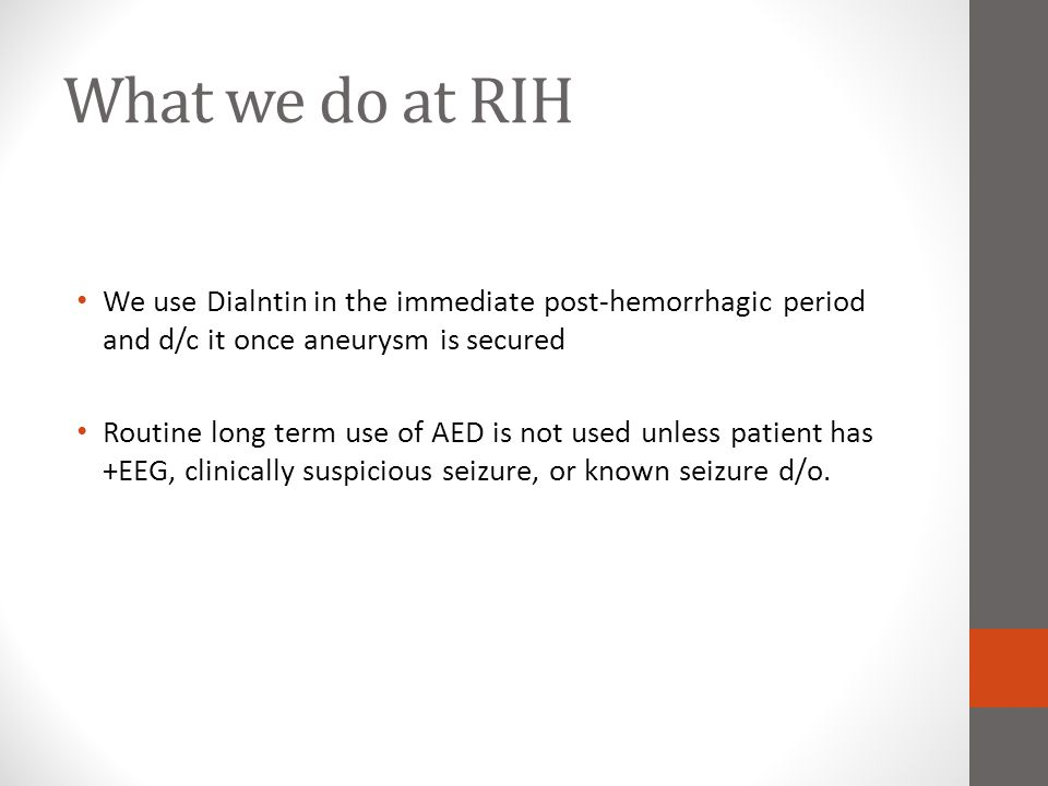 What we do at RIH We use Dialntin in the immediate post-hemorrhagic period and d/c it once aneurysm is secured Routine long term use of AED is not use