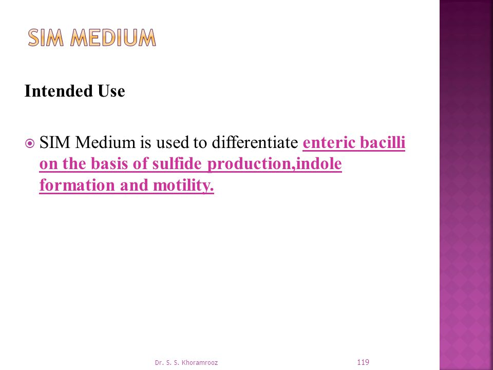 Intended Use  SIM Medium is used to differentiate enteric bacilli on the basis of sulfide production,indole formation and motility.