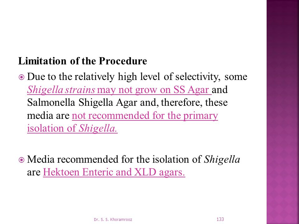 Limitation of the Procedure  Due to the relatively high level of selectivity, some Shigella strains may not grow on SS Agar and Salmonella Shigella Agar and, therefore, these media are not recommended for the primary isolation of Shigella.