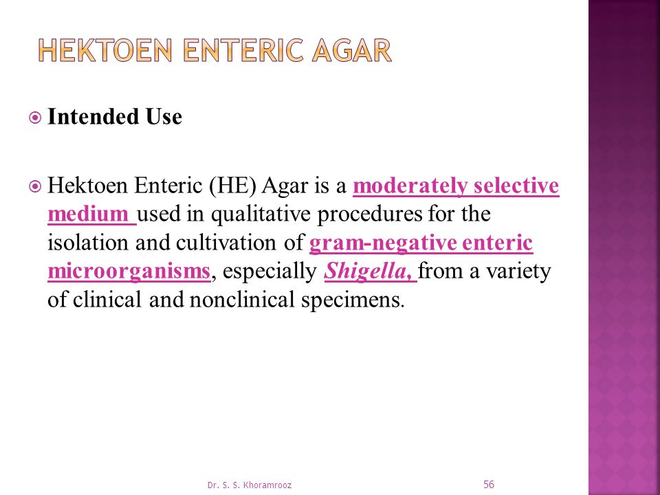  Intended Use  Hektoen Enteric (HE) Agar is a moderately selective medium used in qualitative procedures for the isolation and cultivation of gram-negative enteric microorganisms, especially Shigella, from a variety of clinical and nonclinical specimens.