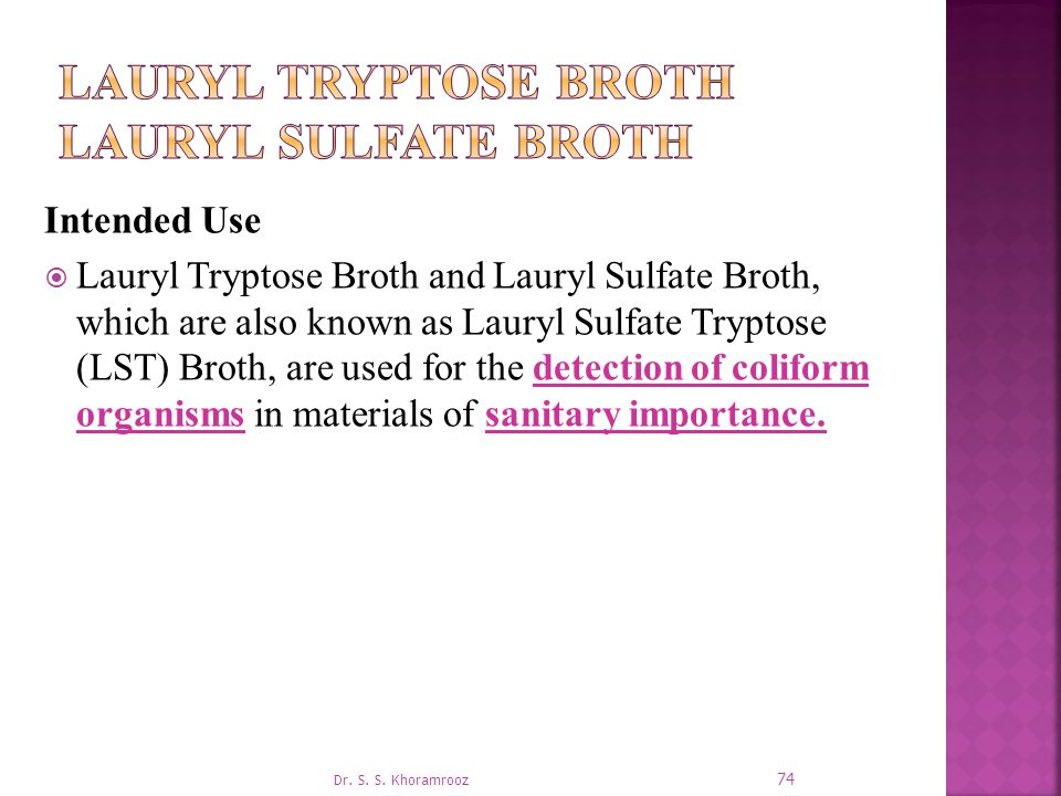 Intended Use  Lauryl Tryptose Broth and Lauryl Sulfate Broth, which are also known as Lauryl Sulfate Tryptose (LST) Broth, are used for the detection of coliform organisms in materials of sanitary importance.