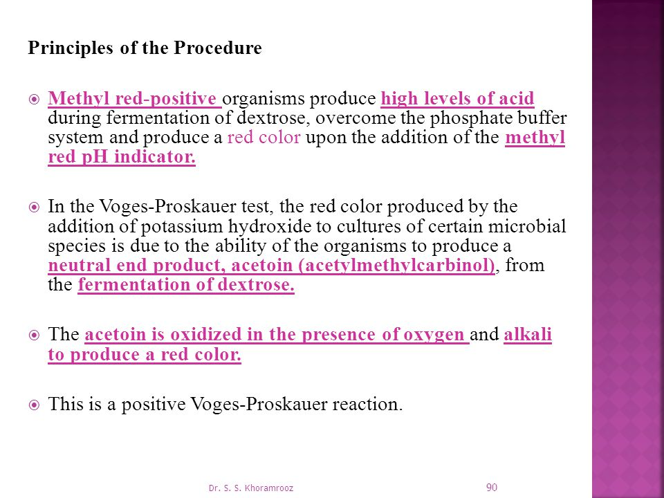 Principles of the Procedure  Methyl red-positive organisms produce high levels of acid during fermentation of dextrose, overcome the phosphate buffer system and produce a red color upon the addition of the methyl red pH indicator.