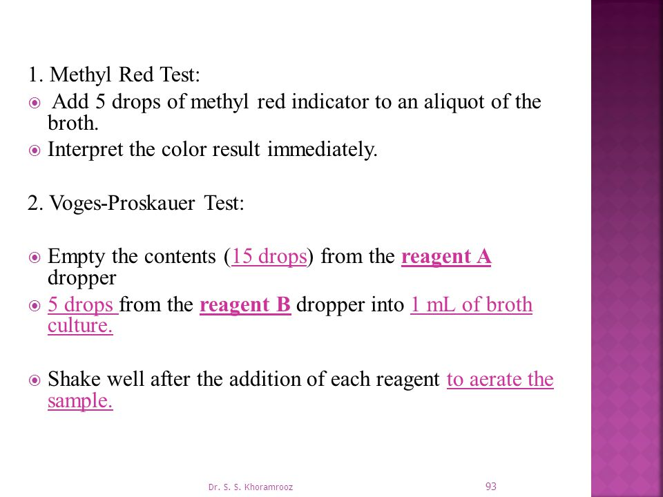 1.Methyl Red Test:  Add 5 drops of methyl red indicator to an aliquot of the broth.
