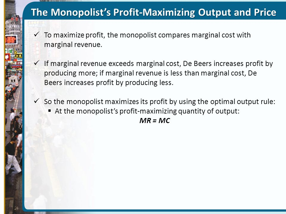 The Monopolist's Profit-Maximizing Output and Price To maximize profit, the monopolist compares marginal cost with marginal revenue.