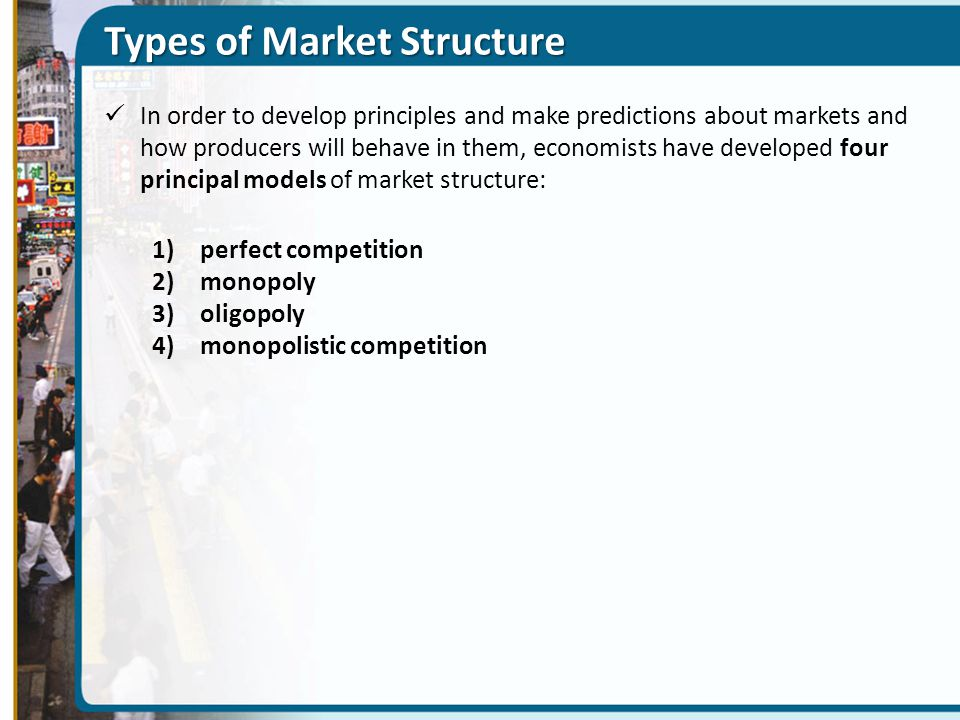 Types of Market Structure In order to develop principles and make predictions about markets and how producers will behave in them, economists have developed four principal models of market structure: 1)perfect competition 2)monopoly 3)oligopoly 4)monopolistic competition