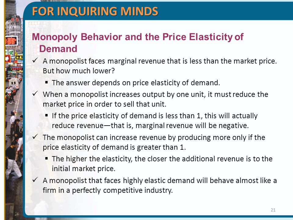FOR INQUIRING MINDS Monopoly Behavior and the Price Elasticity of Demand A monopolist faces marginal revenue that is less than the market price.
