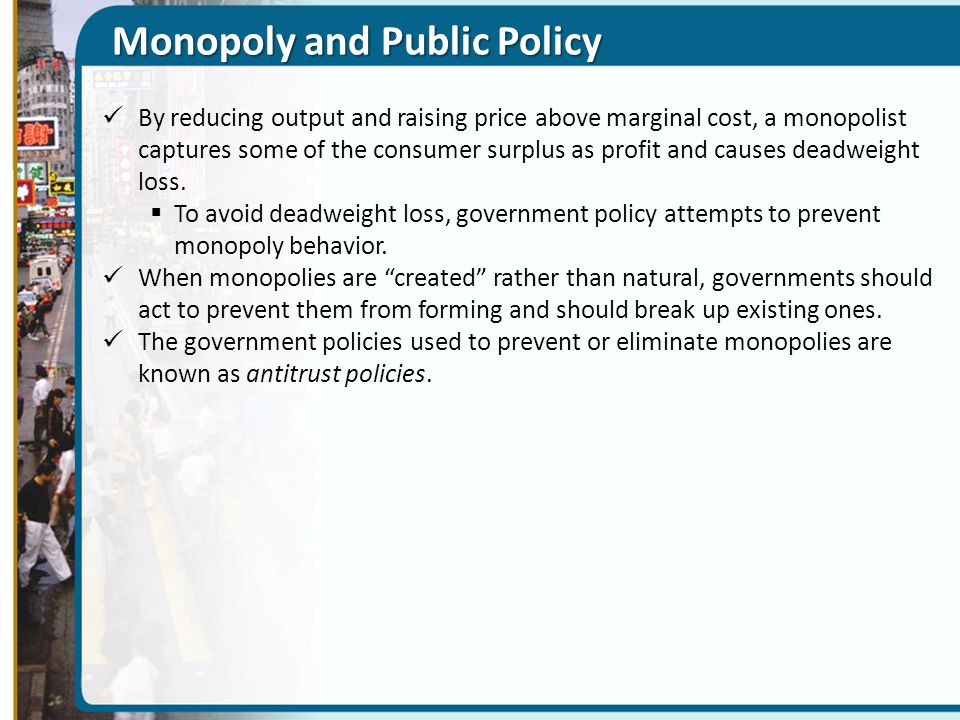 Monopoly and Public Policy By reducing output and raising price above marginal cost, a monopolist captures some of the consumer surplus as profit and causes deadweight loss.