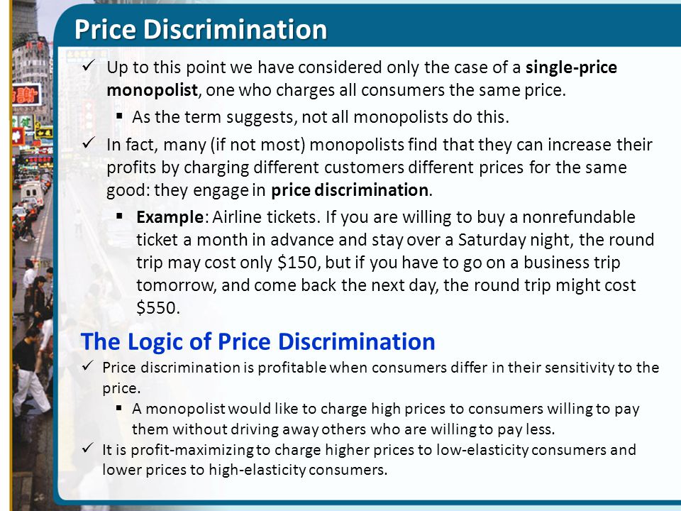 Price Discrimination Up to this point we have considered only the case of a single-price monopolist, one who charges all consumers the same price.