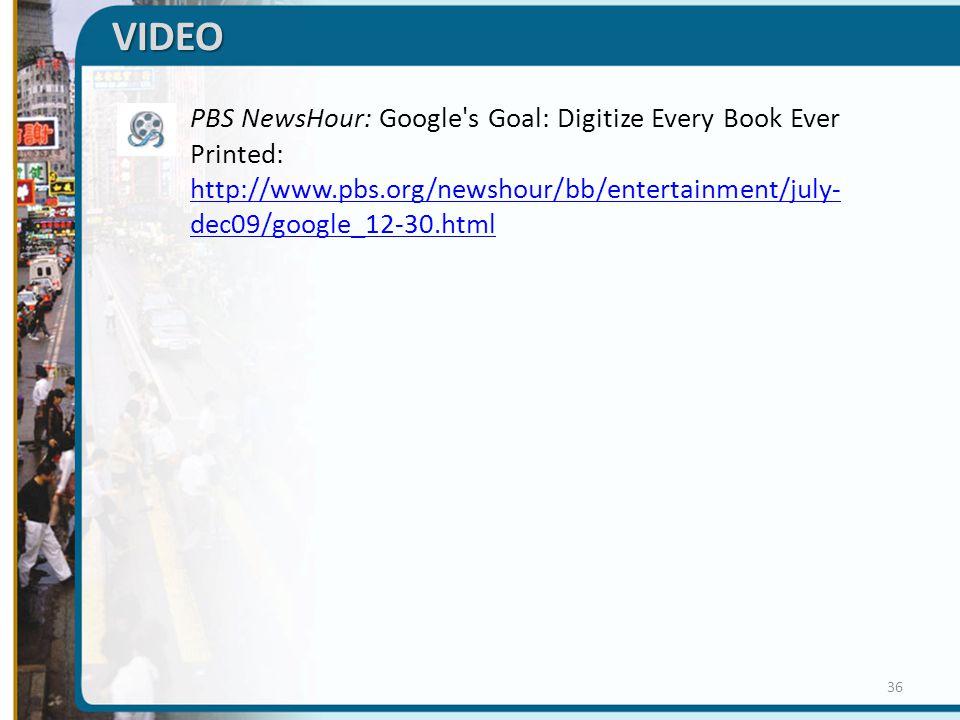VIDEO  PBS NewsHour: Google s Goal: Digitize Every Book Ever Printed: http://www.pbs.org/newshour/bb/entertainment/july- dec09/google_12-30.html http://www.pbs.org/newshour/bb/entertainment/july- dec09/google_12-30.html 36