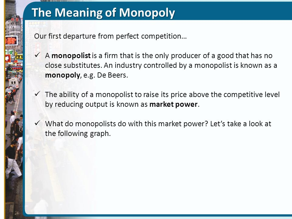 The Meaning of Monopoly Our first departure from perfect competition… A monopolist is a firm that is the only producer of a good that has no close substitutes.