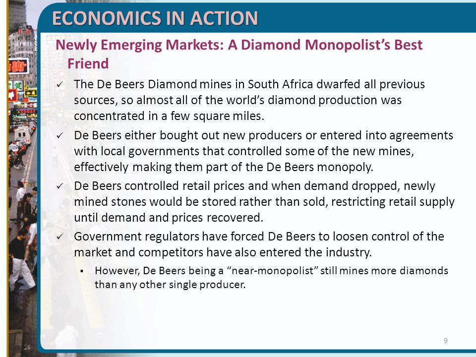 ECONOMICS IN ACTION Newly Emerging Markets: A Diamond Monopolist's Best Friend The De Beers Diamond mines in South Africa dwarfed all previous sources, so almost all of the world's diamond production was concentrated in a few square miles.