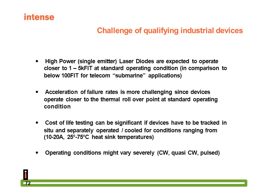72 Challenge of qualifying industrial devices  High Power (single emitter) Laser Diodes are expected to operate closer to 1 – 5kFIT at standard opera