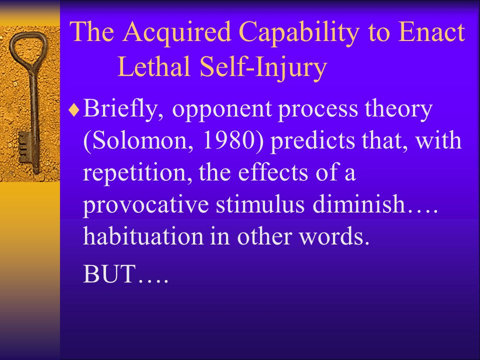 The Acquired Capability to Enact Lethal Self-Injury  Briefly, opponent process theory (Solomon, 1980) predicts that, with repetition, the effects of a provocative stimulus diminish….