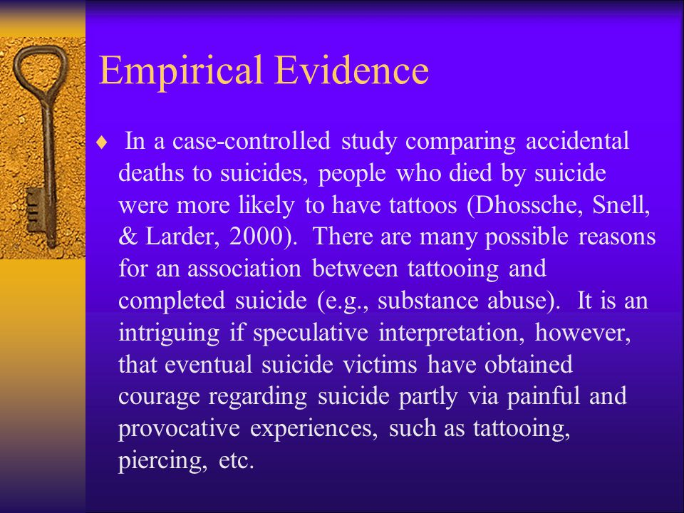 Empirical Evidence  In a case-controlled study comparing accidental deaths to suicides, people who died by suicide were more likely to have tattoos (Dhossche, Snell, & Larder, 2000).