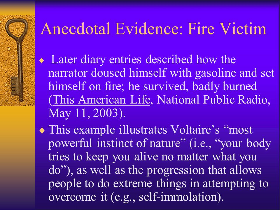 Anecdotal Evidence: Fire Victim  Later diary entries described how the narrator doused himself with gasoline and set himself on fire; he survived, badly burned (This American Life, National Public Radio, May 11, 2003).