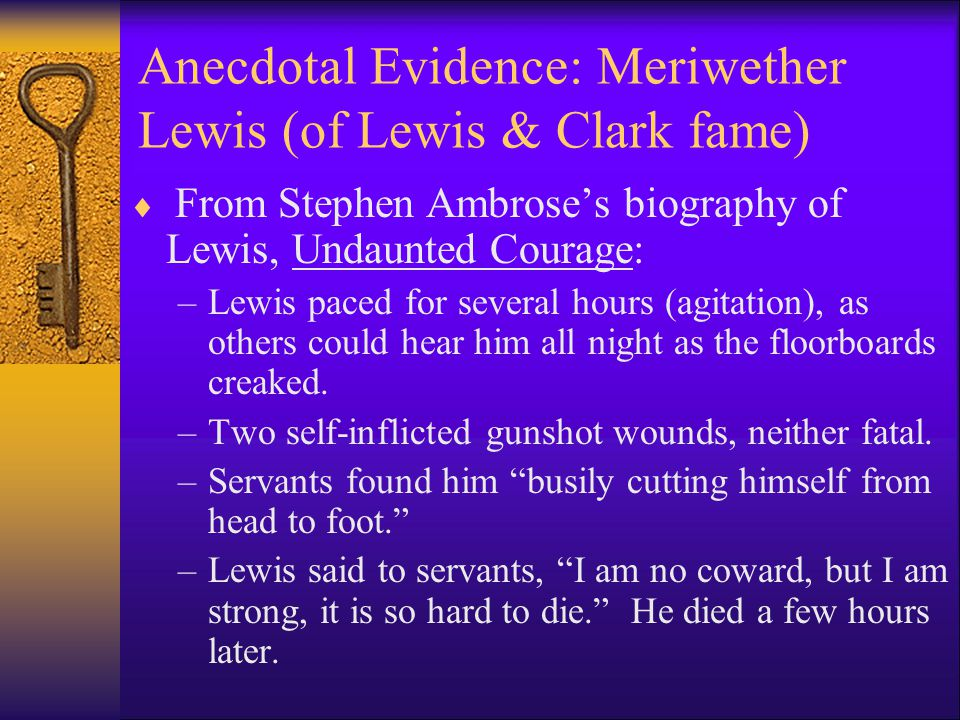 Anecdotal Evidence: Meriwether Lewis (of Lewis & Clark fame)  From Stephen Ambrose's biography of Lewis, Undaunted Courage: –Lewis paced for several hours (agitation), as others could hear him all night as the floorboards creaked.