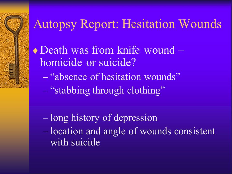 Autopsy Report: Hesitation Wounds  Death was from knife wound – homicide or suicide.