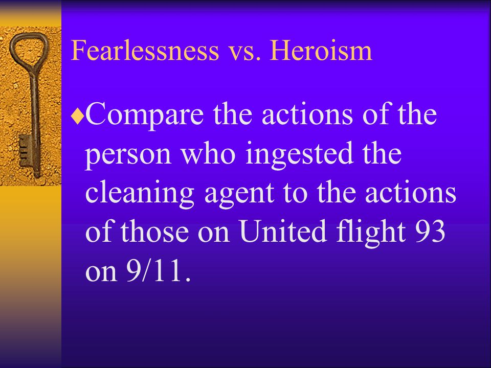 Fearlessness vs. Heroism  Compare the actions of the person who ingested the cleaning agent to the actions of those on United flight 93 on 9/11.