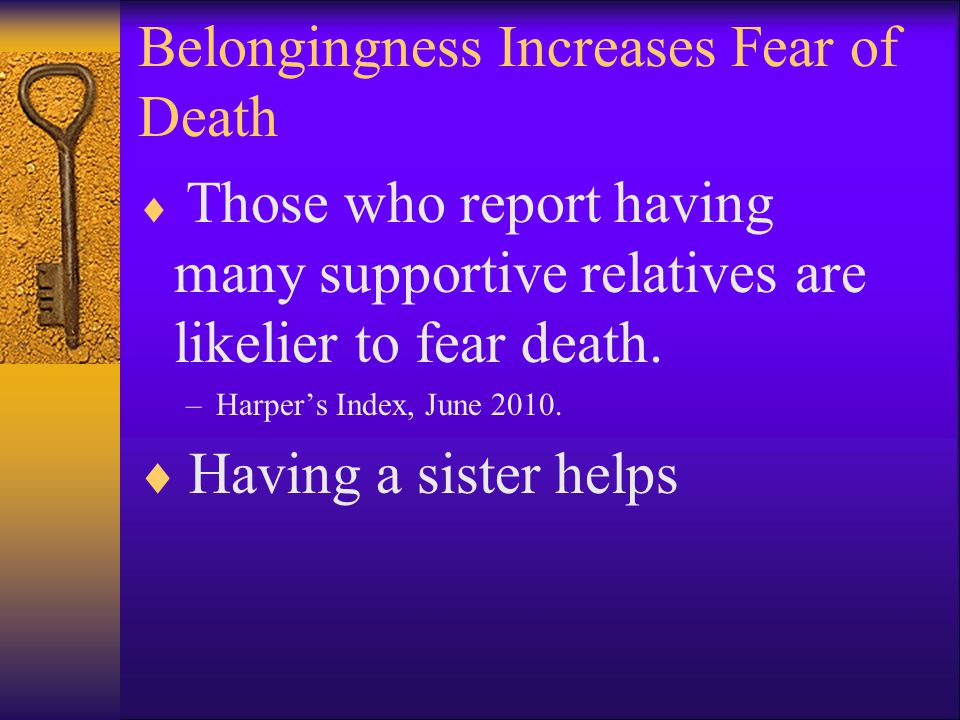 Belongingness Increases Fear of Death  Those who report having many supportive relatives are likelier to fear death.