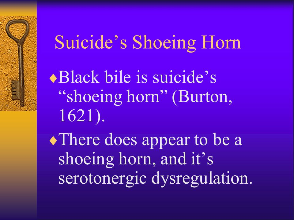 Suicide's Shoeing Horn  Black bile is suicide's shoeing horn (Burton, 1621).