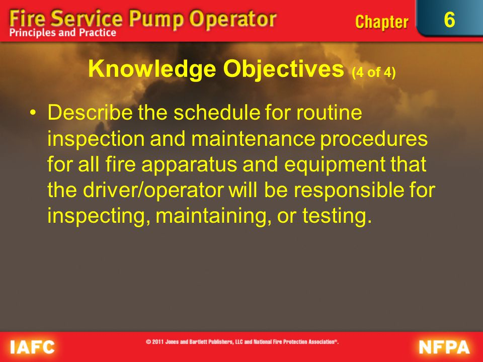 6 Knowledge Objectives (4 of 4) Describe the schedule for routine inspection and maintenance procedures for all fire apparatus and equipment that the driver/operator will be responsible for inspecting, maintaining, or testing.