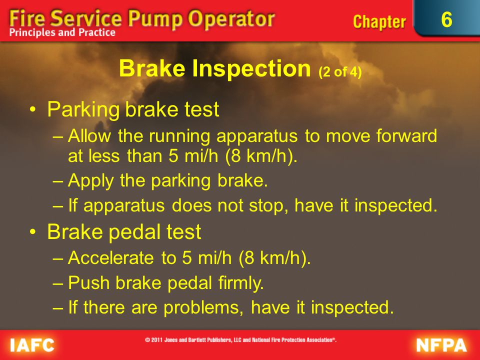 6 Brake Inspection (2 of 4) Parking brake test –Allow the running apparatus to move forward at less than 5 mi/h (8 km/h).