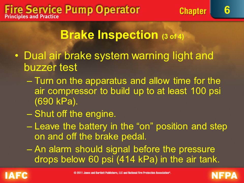 6 Brake Inspection (3 of 4) Dual air brake system warning light and buzzer test –Turn on the apparatus and allow time for the air compressor to build up to at least 100 psi (690 kPa).