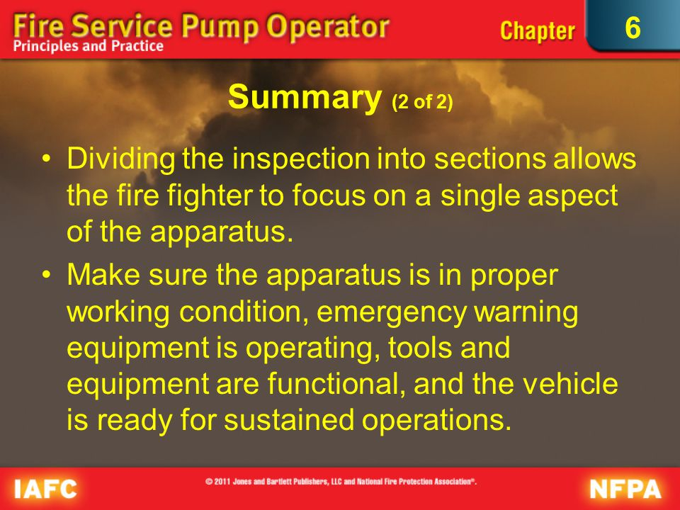 6 Summary (2 of 2) Dividing the inspection into sections allows the fire fighter to focus on a single aspect of the apparatus.