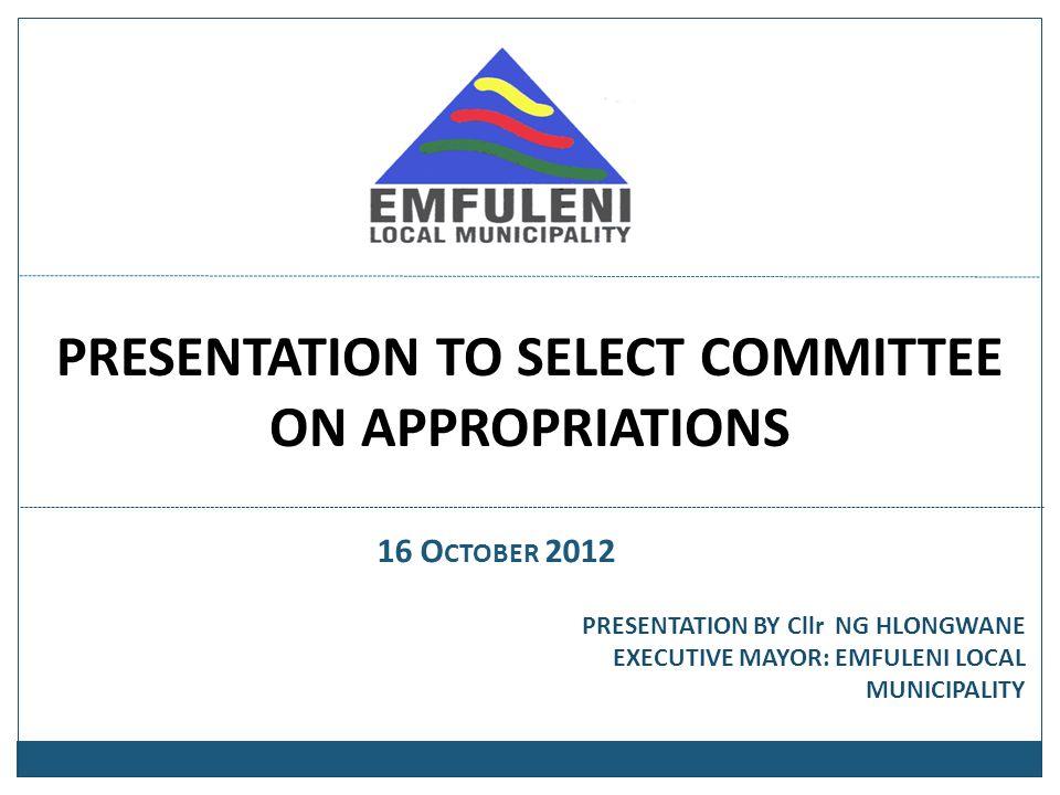 PRESENTATION TO SELECT COMMITTEE ON APPROPRIATIONS 16 O CTOBER 2012 PRESENTATION BY Cllr NG HLONGWANE EXECUTIVE MAYOR: EMFULENI LOCAL MUNICIPALITY