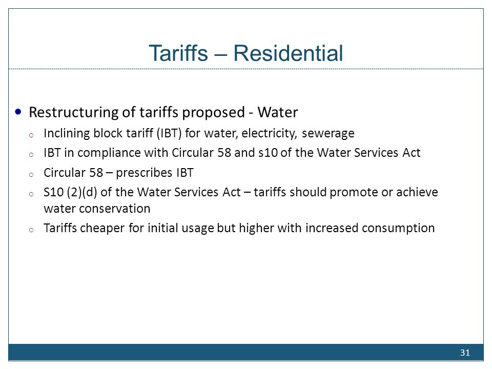 Tariffs – Residential Restructuring of tariffs proposed - Water o Inclining block tariff (IBT) for water, electricity, sewerage o IBT in compliance wi