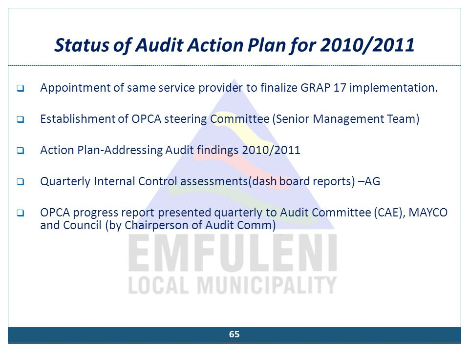 Status of Audit Action Plan for 2010/2011  Appointment of same service provider to finalize GRAP 17 implementation.  Establishment of OPCA steering