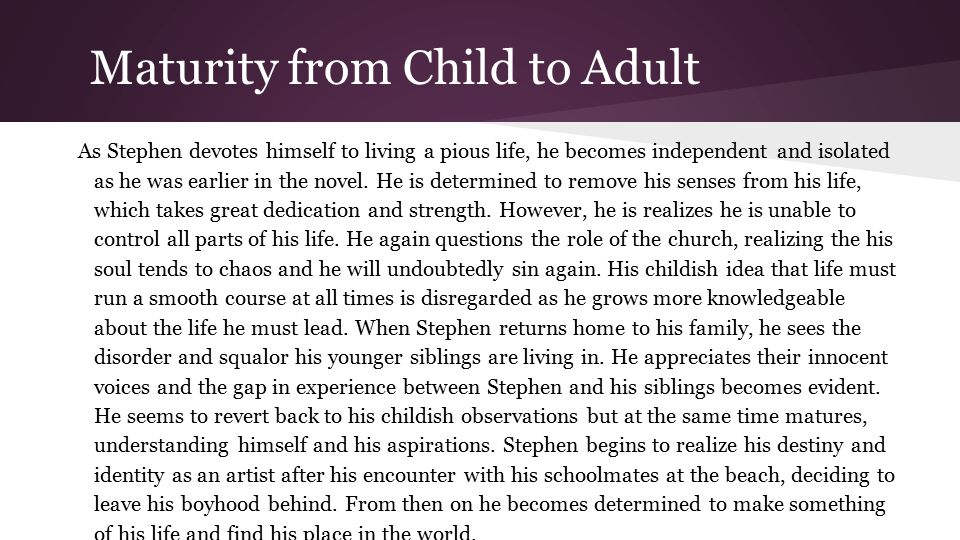 Maturity from Child to Adult As Stephen devotes himself to living a pious life, he becomes independent and isolated as he was earlier in the novel.