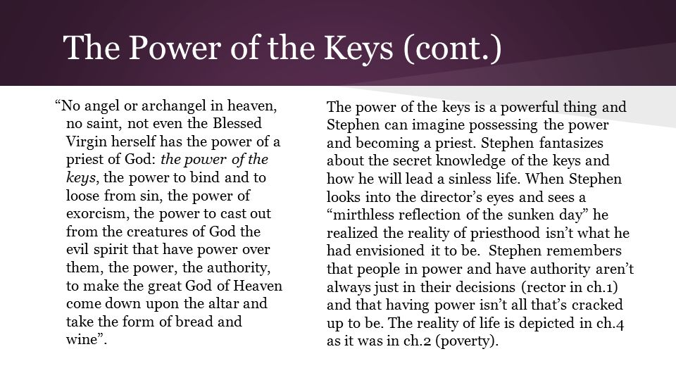 The Power of the Keys (cont.) No angel or archangel in heaven, no saint, not even the Blessed Virgin herself has the power of a priest of God: the power of the keys, the power to bind and to loose from sin, the power of exorcism, the power to cast out from the creatures of God the evil spirit that have power over them, the power, the authority, to make the great God of Heaven come down upon the altar and take the form of bread and wine .